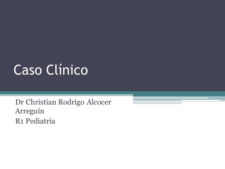 Caso Clínico Dr Christian Rodrigo Alcocer Arreguín R1 Pediatría