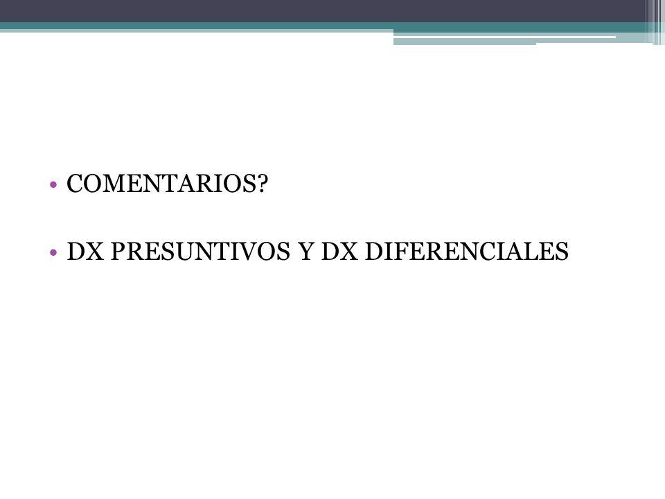 COMENTARIOS? DX PRESUNTIVOS Y DX DIFERENCIALES