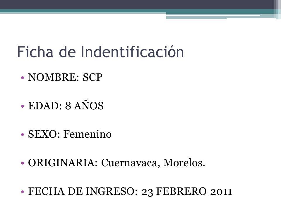 Ficha de Indentificación NOMBRE: SCP EDAD: 8 AÑOS SEXO: Femenino ORIGINARIA: Cuernavaca, Morelos. FECHA DE INGRESO: 23 FEBRERO 2011
