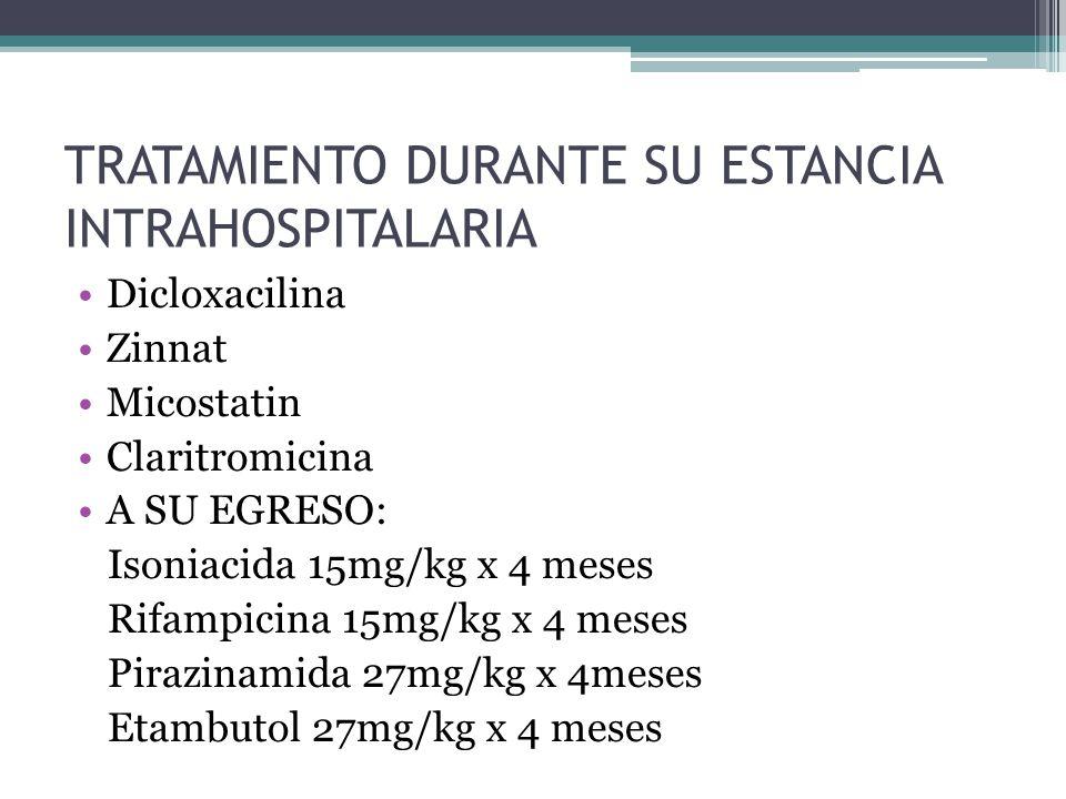 TRATAMIENTO DURANTE SU ESTANCIA INTRAHOSPITALARIA Dicloxacilina Zinnat Micostatin Claritromicina A SU EGRESO: Isoniacida 15mg/kg x 4 meses Rifampicina