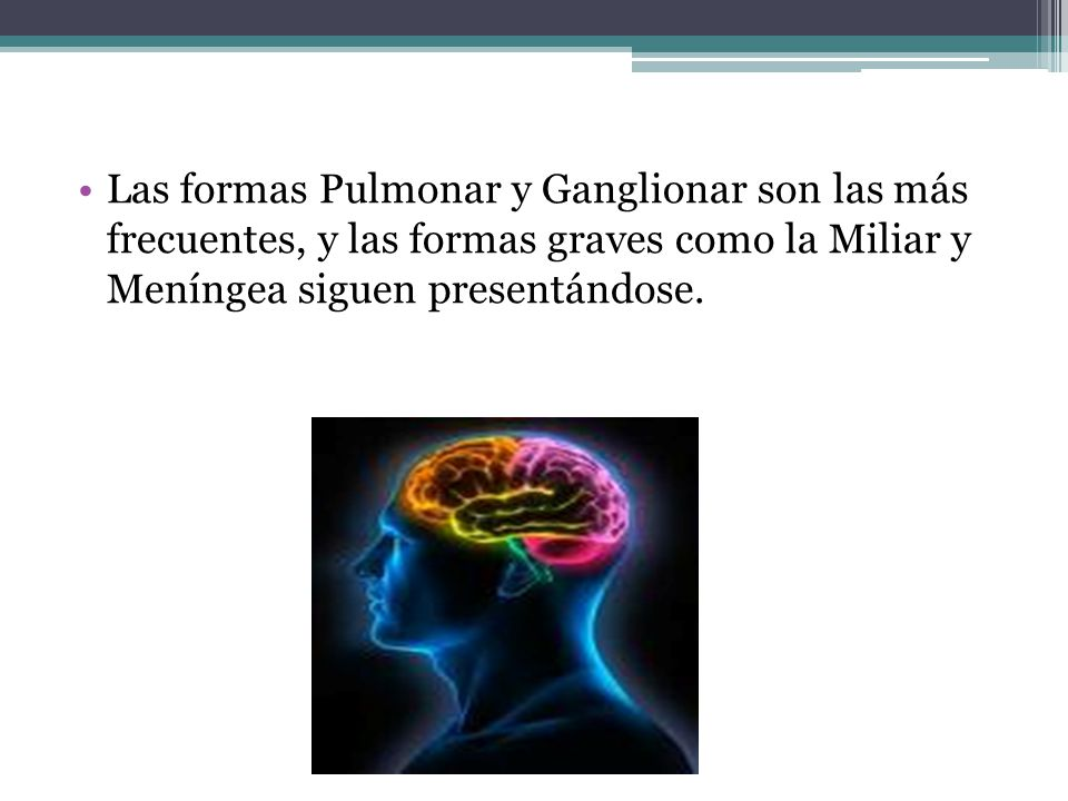 Las formas Pulmonar y Ganglionar son las más frecuentes, y las formas graves como la Miliar y Meníngea siguen presentándose.