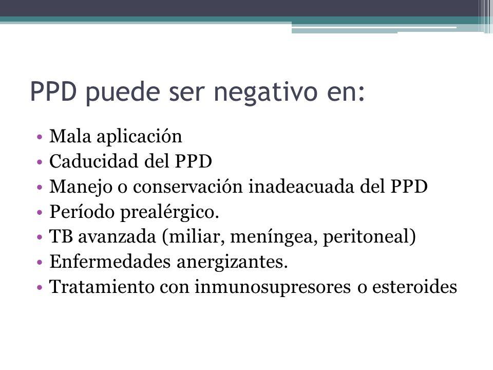 PPD puede ser negativo en: Mala aplicación Caducidad del PPD Manejo o conservación inadeacuada del PPD Período prealérgico. TB avanzada (miliar, menín