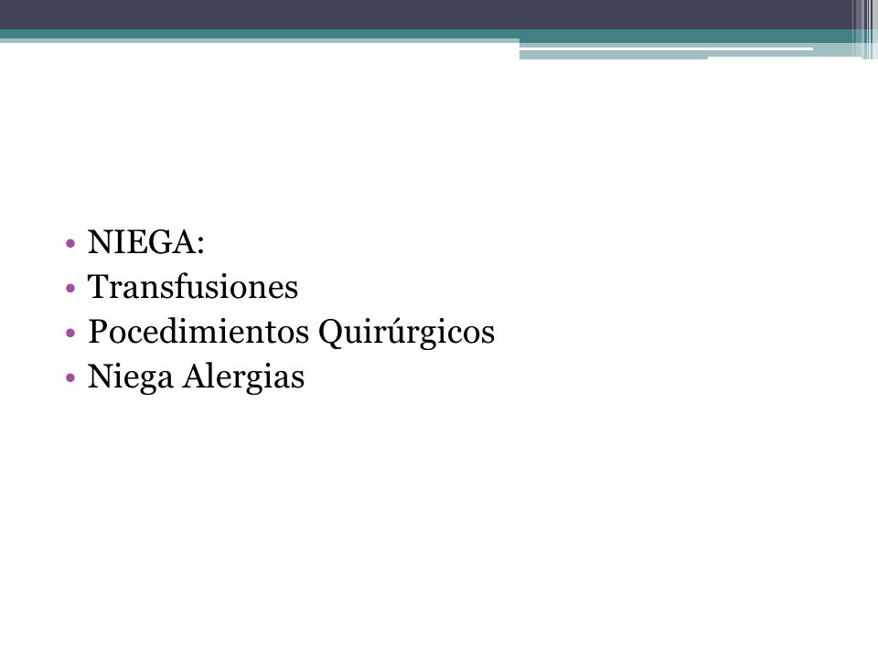 NIEGA: Transfusiones Pocedimientos Quirúrgicos Niega Alergias