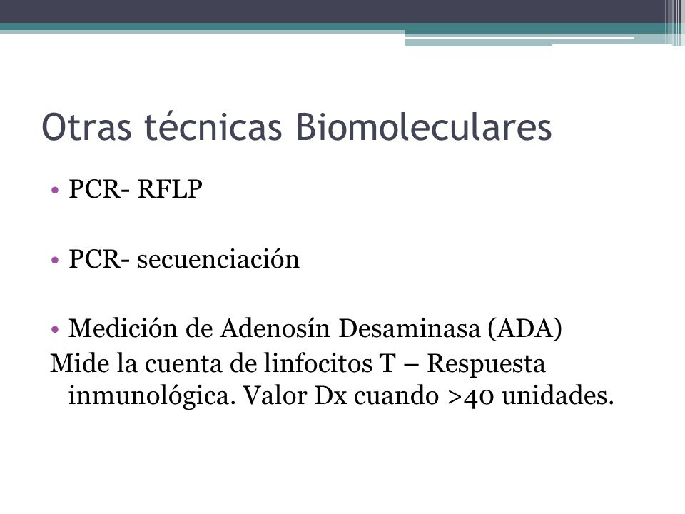 Otras técnicas Biomoleculares PCR- RFLP PCR- secuenciación Medición de Adenosín Desaminasa (ADA) Mide la cuenta de linfocitos T – Respuesta inmunológi