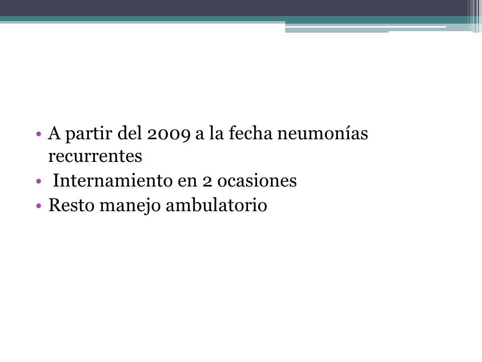 A partir del 2009 a la fecha neumonías recurrentes Internamiento en 2 ocasiones Resto manejo ambulatorio
