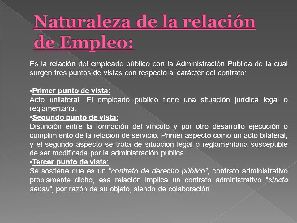 Es la relación del empleado público con la Administración Publica de la cual surgen tres puntos de vistas con respecto al carácter del contrato: Primer punto de vista: Acto unilateral.