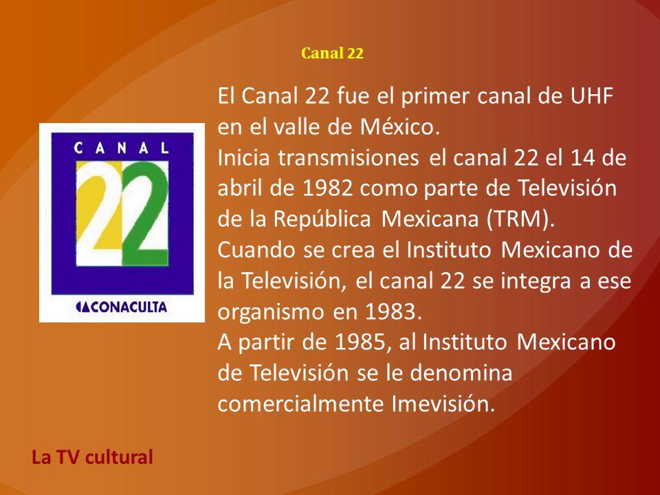Canal 22 El Canal 22 fue el primer canal de UHF en el valle de México. Inicia transmisiones el canal 22 el 14 de abril de 1982 como parte de Televisió