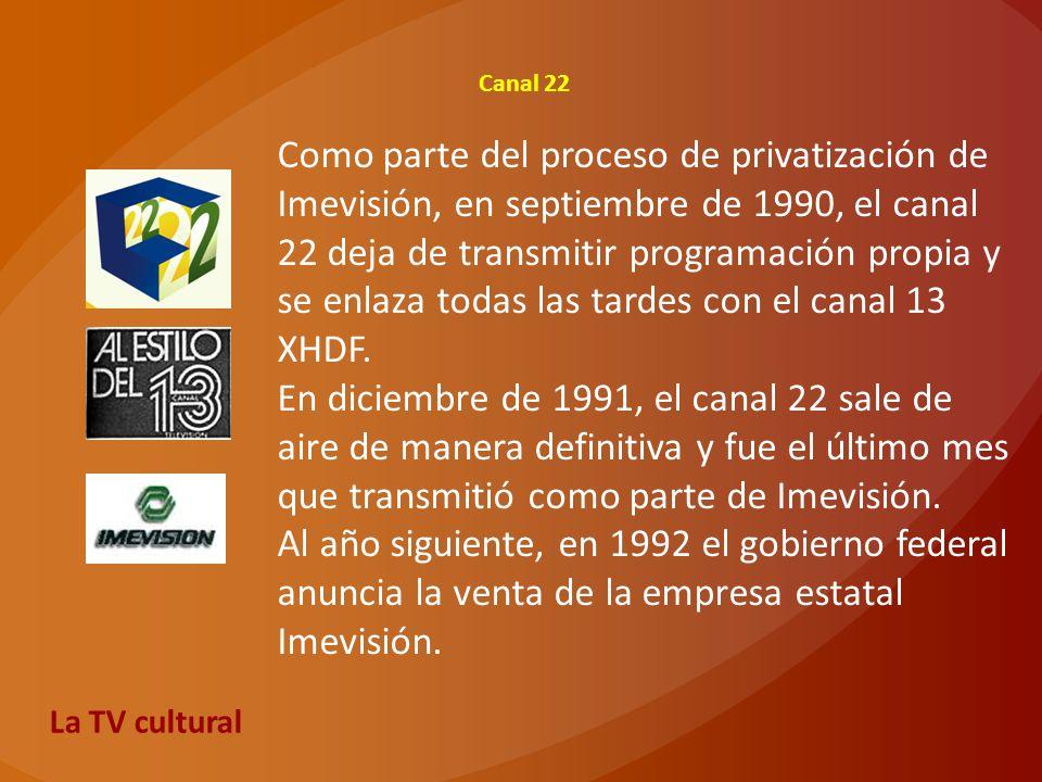 Canal 22 Como parte del proceso de privatización de Imevisión, en septiembre de 1990, el canal 22 deja de transmitir programación propia y se enlaza t