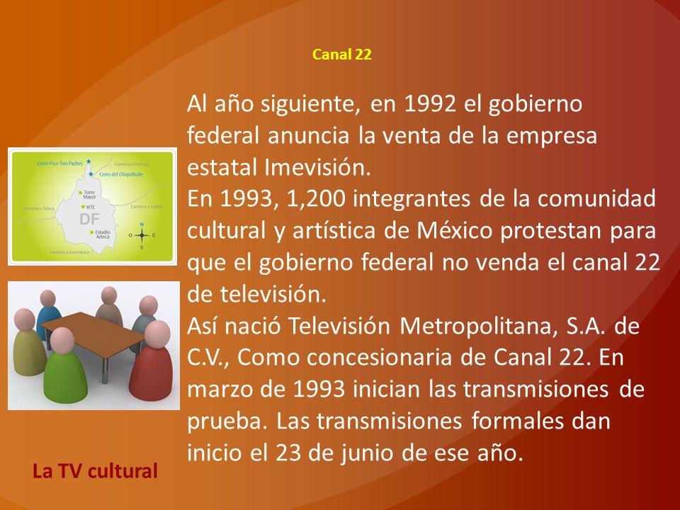 Canal 22 Al año siguiente, en 1992 el gobierno federal anuncia la venta de la empresa estatal Imevisión. En 1993, 1,200 integrantes de la comunidad cu