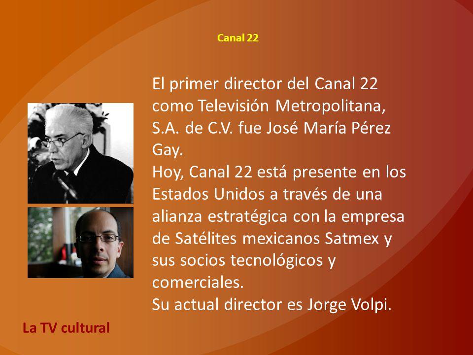 Canal 22 El primer director del Canal 22 como Televisión Metropolitana, S.A. de C.V. fue José María Pérez Gay. Hoy, Canal 22 está presente en los Esta