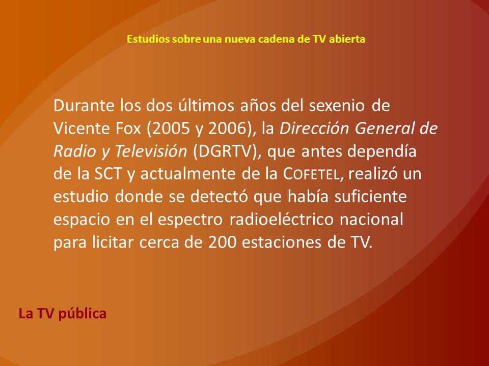 La TV pública Estudios sobre una nueva cadena de TV abierta Durante los dos últimos años del sexenio de Vicente Fox (2005 y 2006), la Dirección Genera