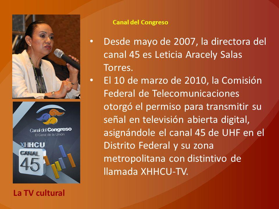 Canal del Congreso Desde mayo de 2007, la directora del canal 45 es Leticia Aracely Salas Torres. El 10 de marzo de 2010, la Comisión Federal de Telec