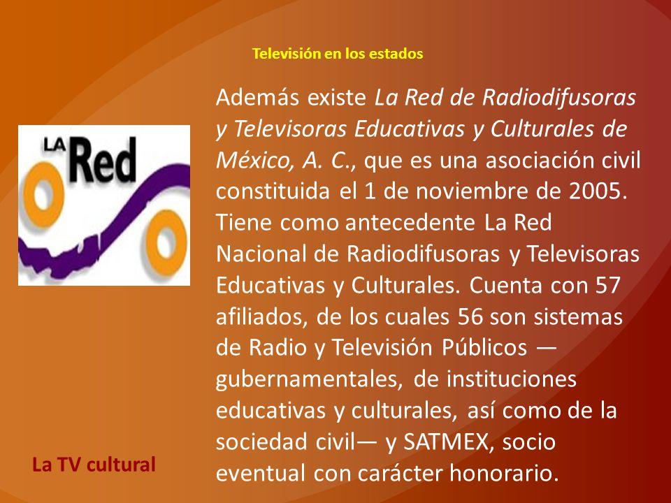Televisión en los estados La TV cultural Además existe La Red de Radiodifusoras y Televisoras Educativas y Culturales de México, A. C., que es una aso