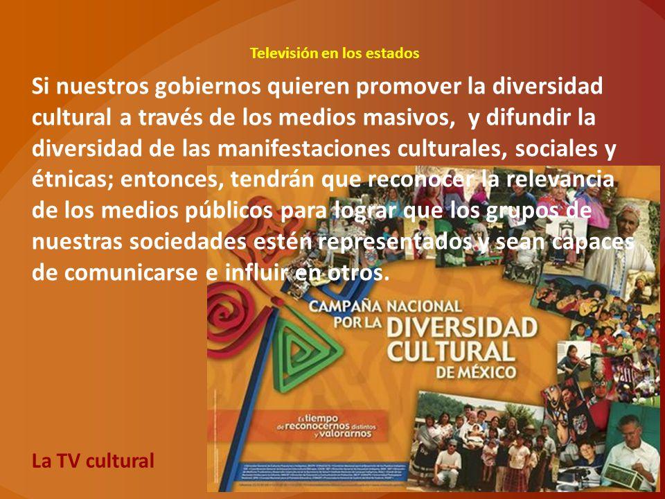 Televisión en los estados La TV cultural Si nuestros gobiernos quieren promover la diversidad cultural a través de los medios masivos, y difundir la d