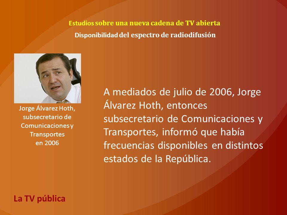 Estudios sobre una nueva cadena de TV abierta Jorge Álvarez Hoth, subsecretario de Comunicaciones y Transportes en 2006 Disponibilidad del espectro de