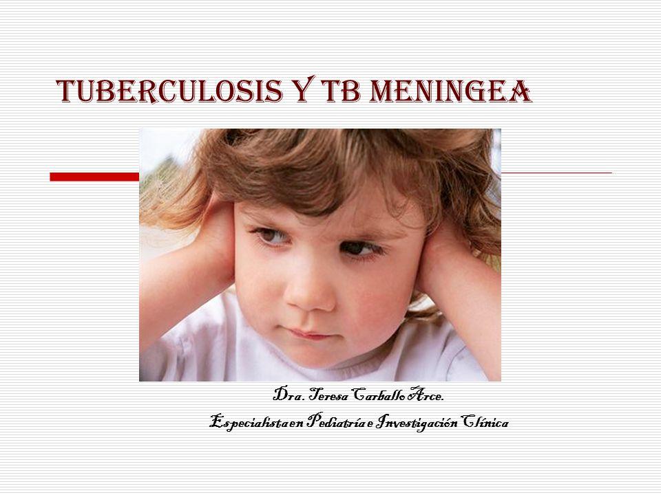 TUBERCULOSIS Y TB MENINGEA Dra. Teresa Carballo Arce. Especialista en Pediatría e Investigación Clínica