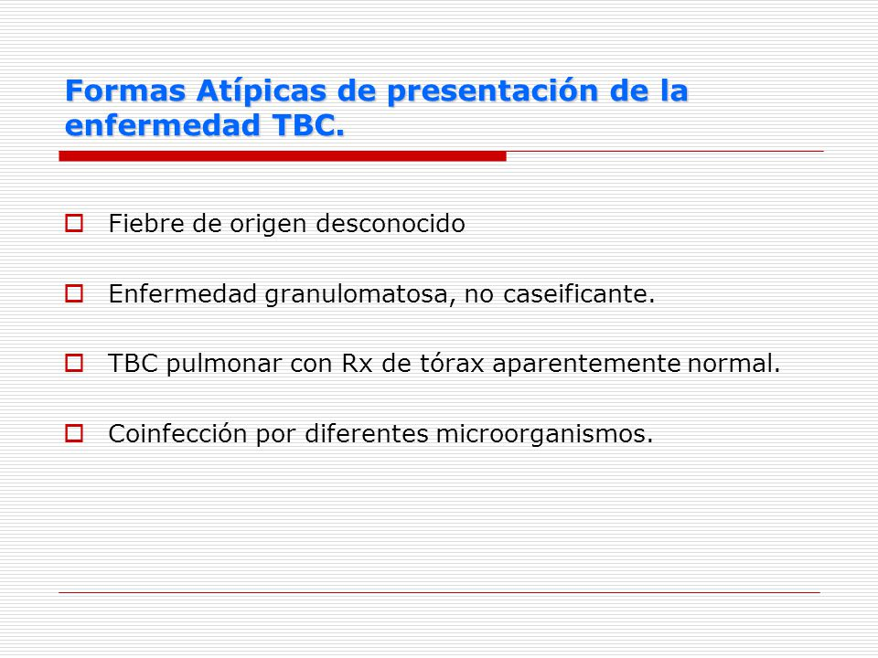 Formas Atípicas de presentación de la enfermedad TBC. Fiebre de origen desconocido Enfermedad granulomatosa, no caseificante. TBC pulmonar con Rx de t