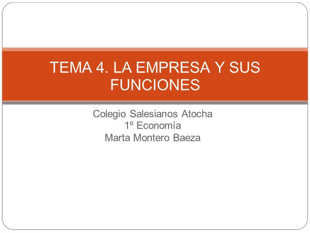 Colegio Salesianos Atocha 1º Economía Marta Montero Baeza TEMA 4. LA EMPRESA Y SUS FUNCIONES