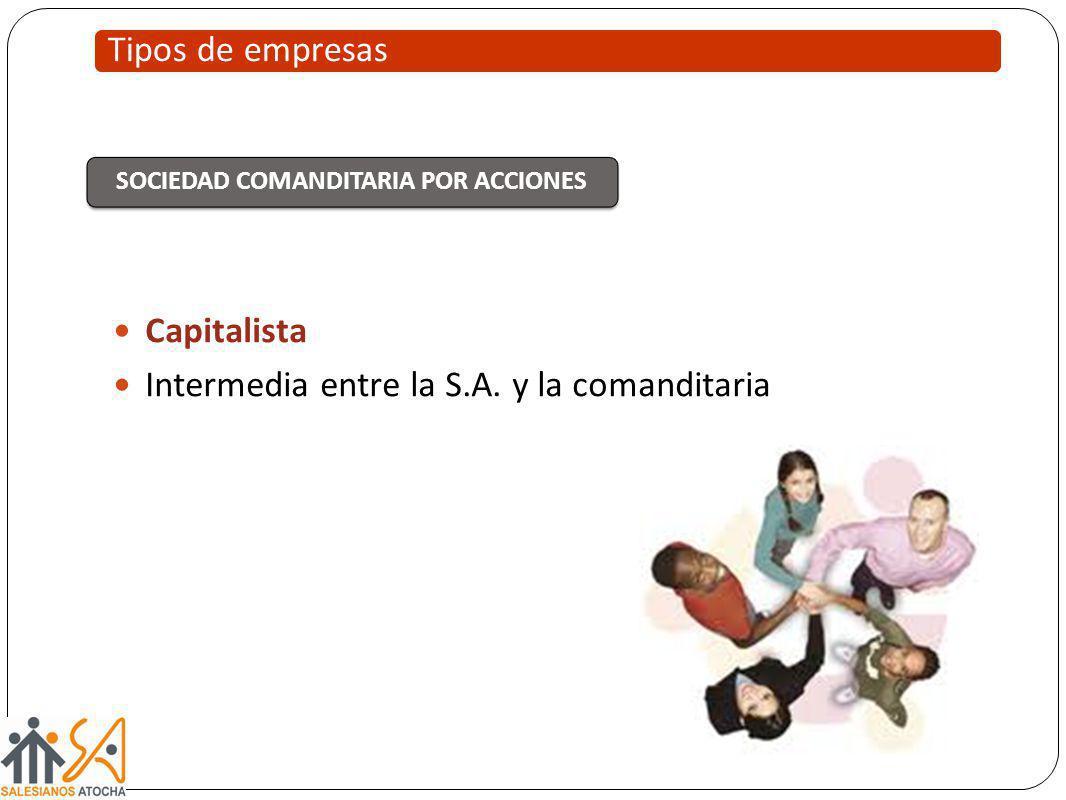 Capitalista Intermedia entre la S.A. y la comanditaria Tipos de empresas SOCIEDAD COMANDITARIA POR ACCIONES