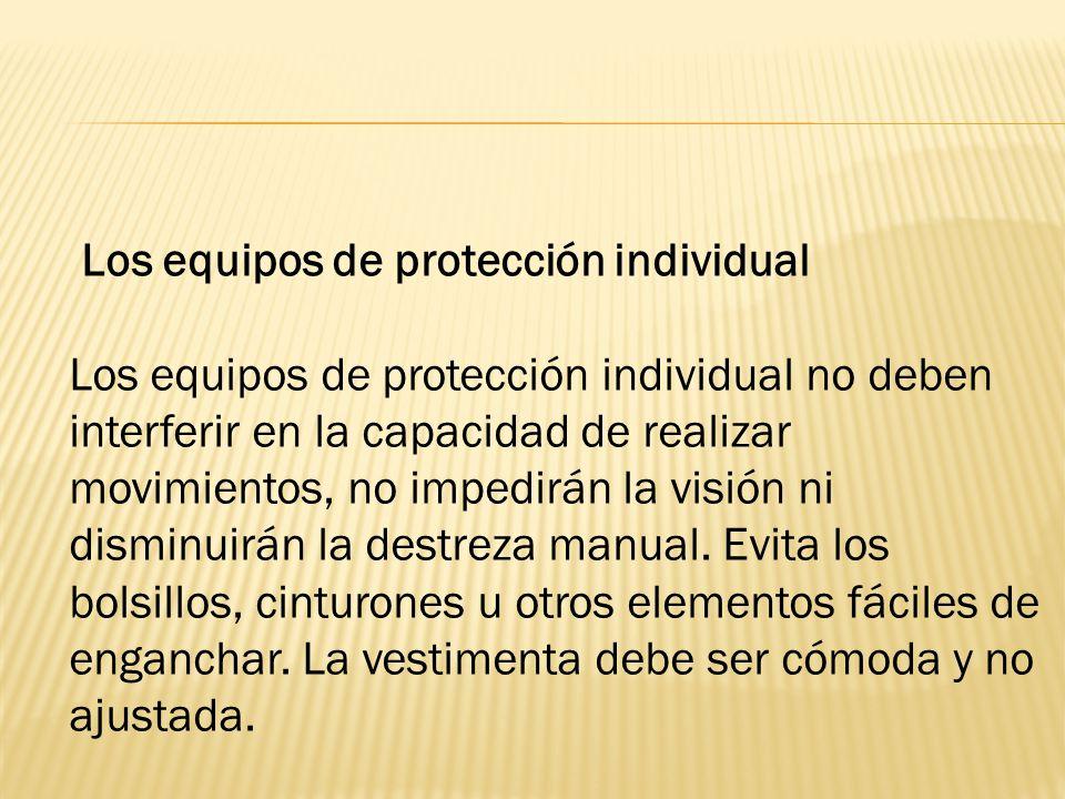 Los equipos de protección individual Los equipos de protección individual no deben interferir en la capacidad de realizar movimientos, no impedirán la