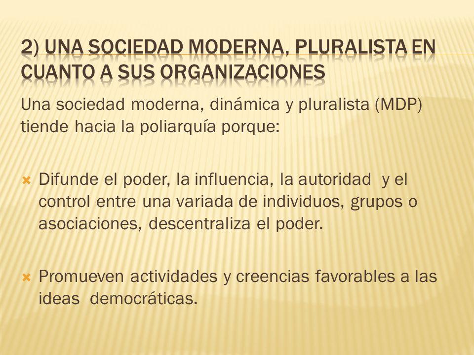 Una sociedad moderna, dinámica y pluralista (MDP) tiende hacia la poliarquía porque: Difunde el poder, la influencia, la autoridad y el control entre