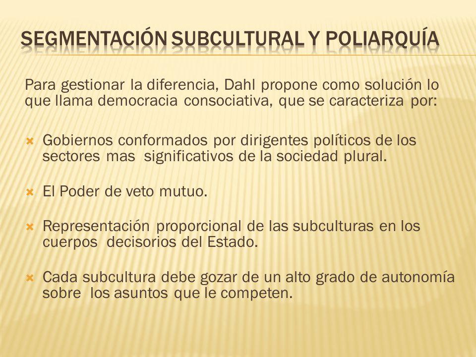 Para gestionar la diferencia, Dahl propone como solución lo que llama democracia consociativa, que se caracteriza por: Gobiernos conformados por dirig