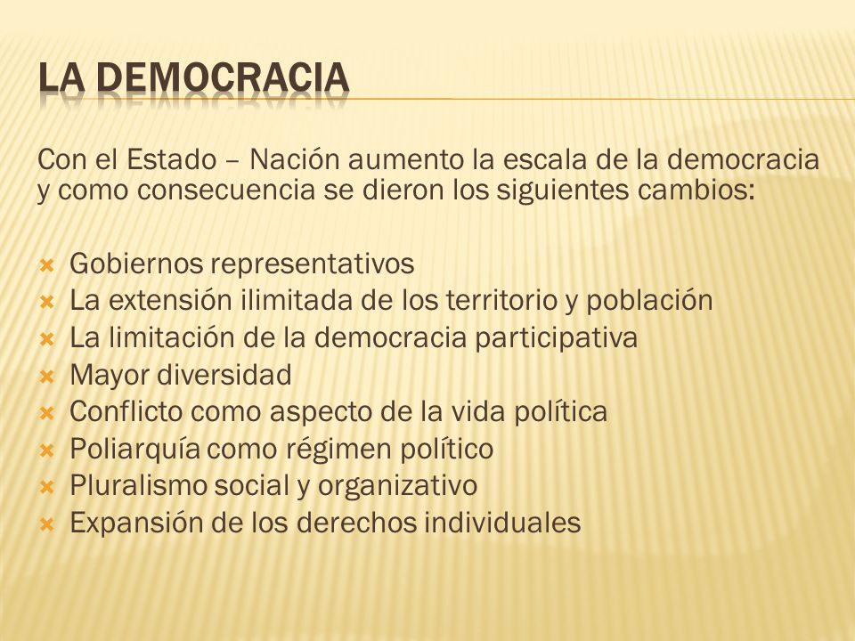 Con el Estado – Nación aumento la escala de la democracia y como consecuencia se dieron los siguientes cambios: Gobiernos representativos La extensión