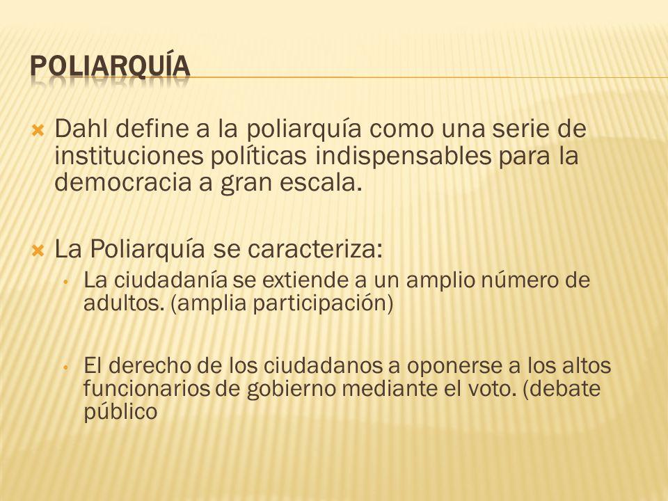 Dahl define a la poliarquía como una serie de instituciones políticas indispensables para la democracia a gran escala. La Poliarquía se caracteriza: L