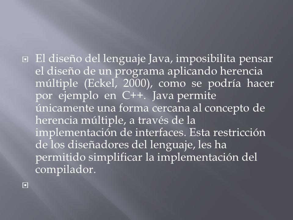 El diseño del lenguaje Java, imposibilita pensar el diseño de un programa aplicando herencia múltiple (Eckel, 2000), como se podría hacer por ejemplo