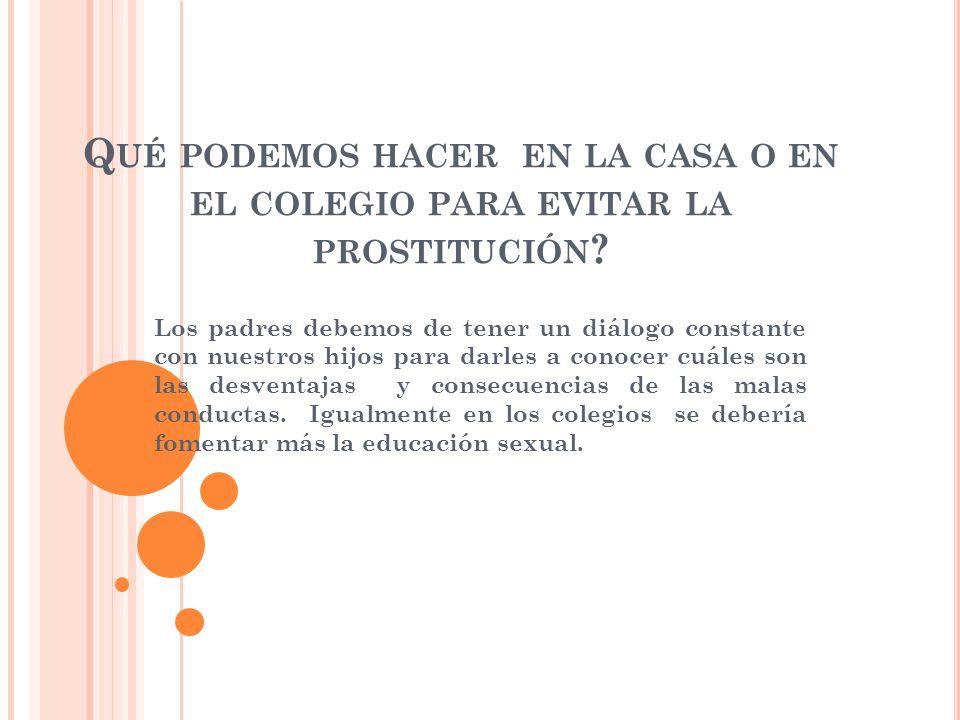 Q UÉ PODEMOS HACER EN LA CASA O EN EL COLEGIO PARA EVITAR LA PROSTITUCIÓN .