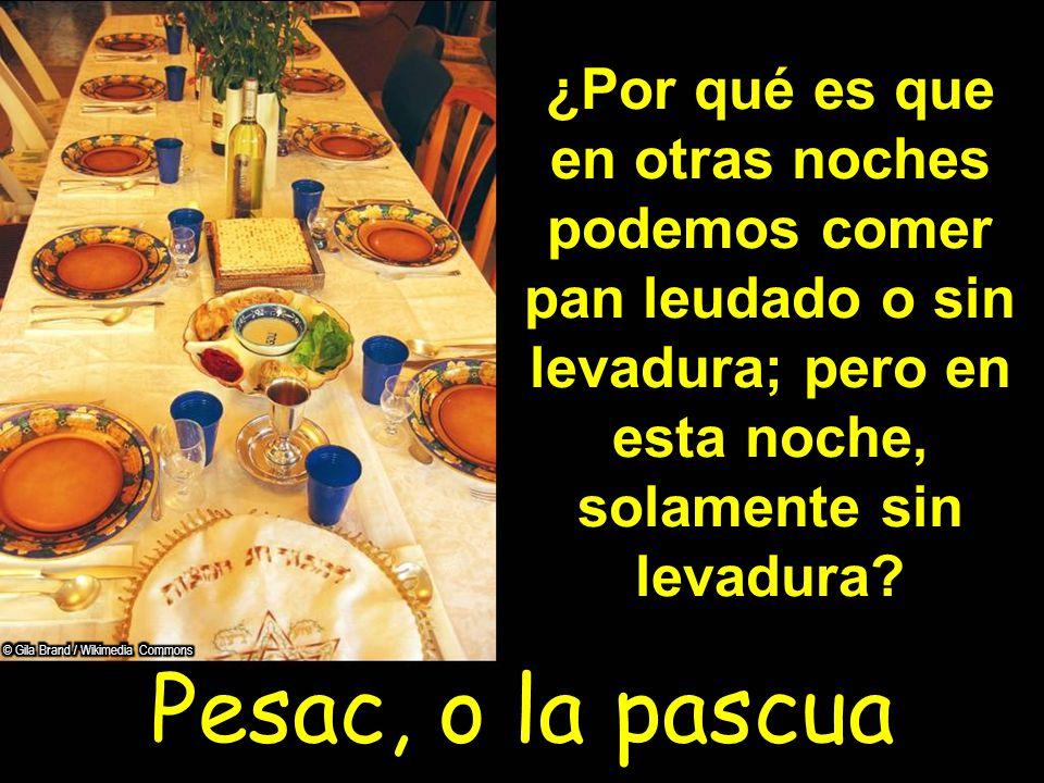 Pesac, o la pascua ¿Por qué es que en otras noches podemos comer pan leudado o sin levadura; pero en esta noche, solamente sin levadura?