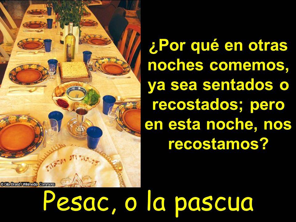 Pesac, o la pascua ¿Por qué en otras noches comemos, ya sea sentados o recostados; pero en esta noche, nos recostamos?