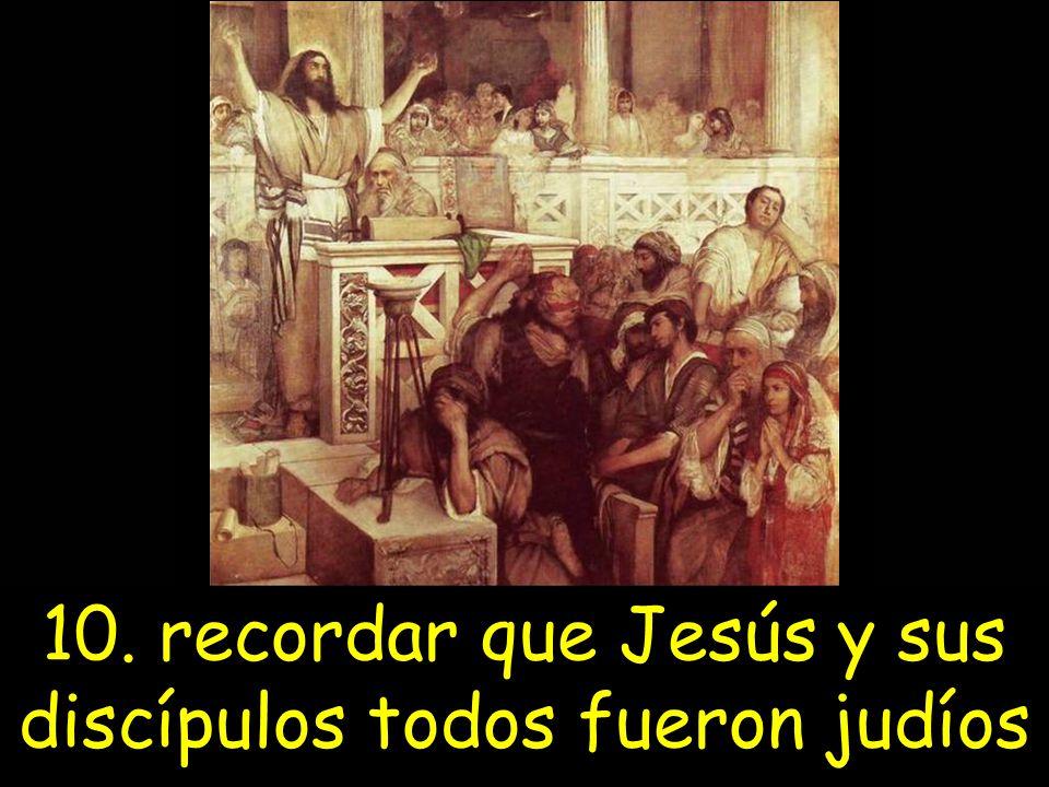 10. recordar que Jesús y sus discípulos todos fueron judíos