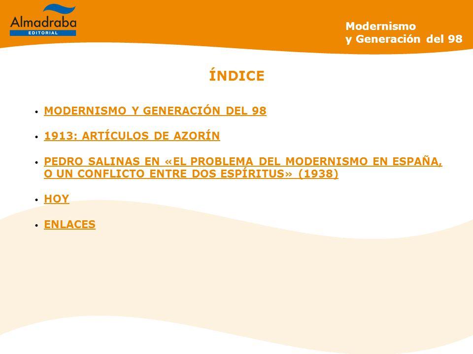 Modernismo y Generación del 98 ÍNDICE MODERNISMO Y GENERACIÓN DEL 98 1913: ARTÍCULOS DE AZORÍN PEDRO SALINAS EN «EL PROBLEMA DEL MODERNISMO EN ESPAÑA, O UN CONFLICTO ENTRE DOS ESPÍRITUS» (1938) PEDRO SALINAS EN «EL PROBLEMA DEL MODERNISMO EN ESPAÑA, O UN CONFLICTO ENTRE DOS ESPÍRITUS» (1938) HOY ENLACES