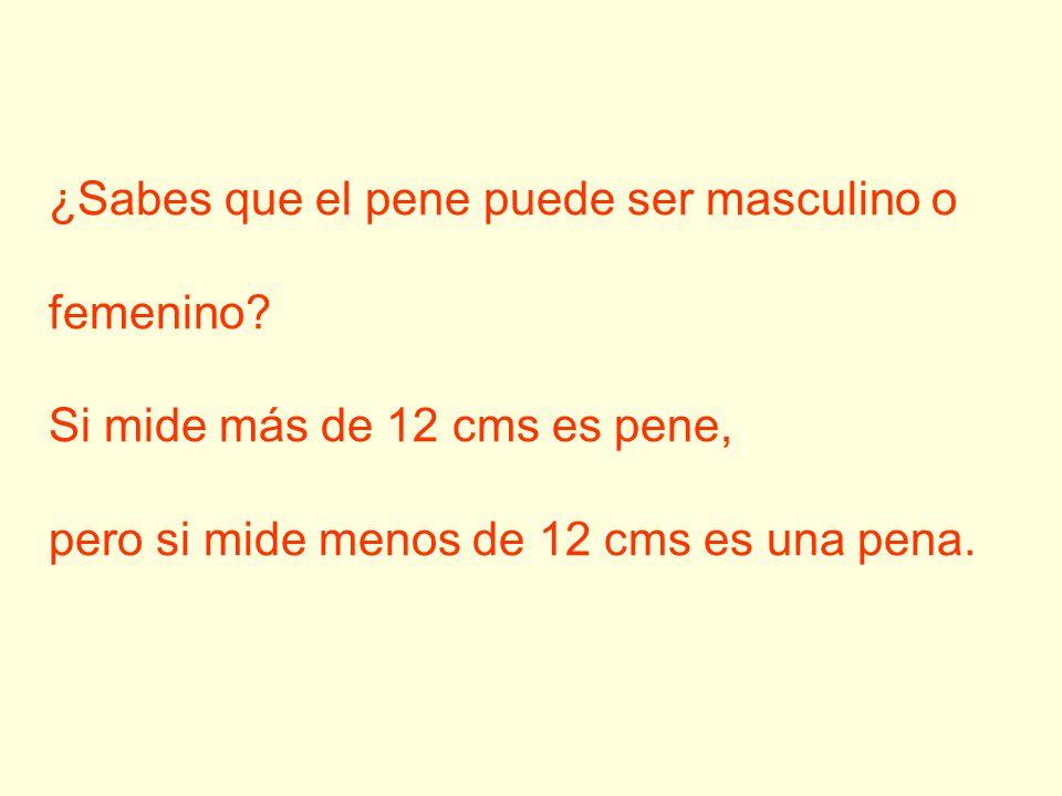 ¿Sabes que el pene puede ser masculino o femenino? Si mide más de 12 cms es pene, pero si mide menos de 12 cms es una pena.