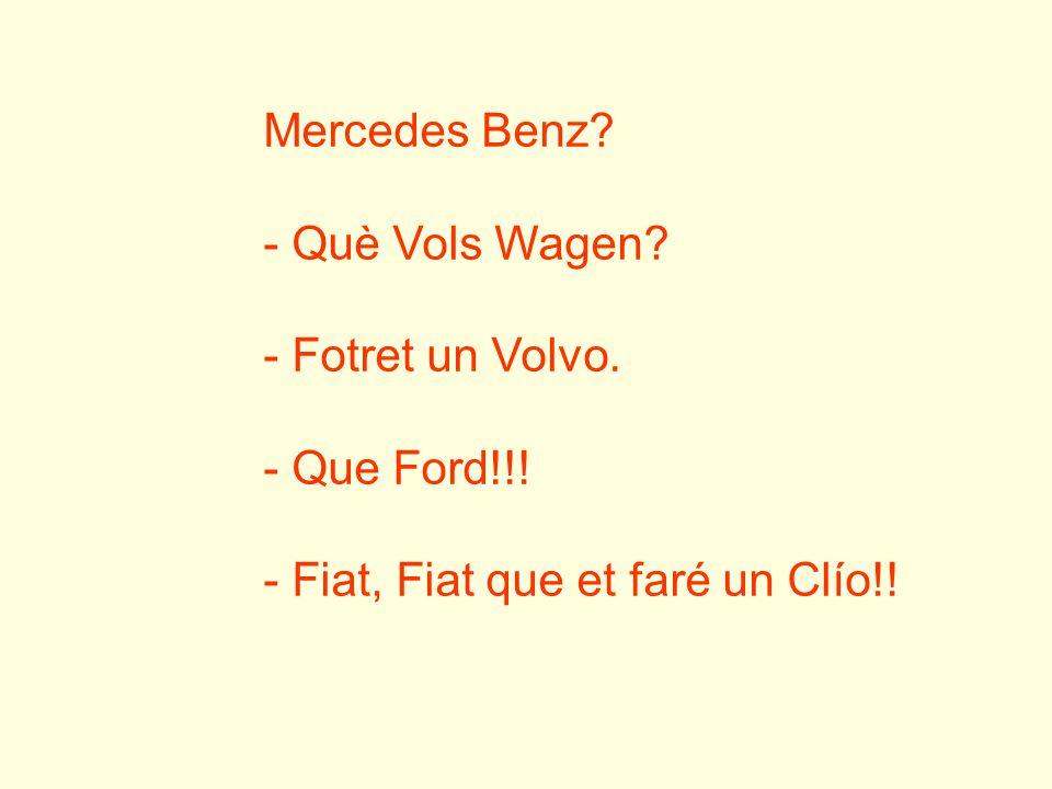 Mercedes Benz? - Què Vols Wagen? - Fotret un Volvo. - Que Ford!!! - Fiat, Fiat que et faré un Clío!!