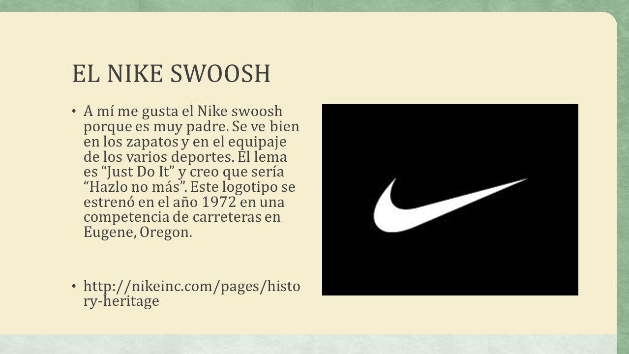 EL NIKE SWOOSH A mí me gusta el Nike swoosh porque es muy padre. Se ve bien en los zapatos y en el equipaje de los varios deportes. El lema es Just Do