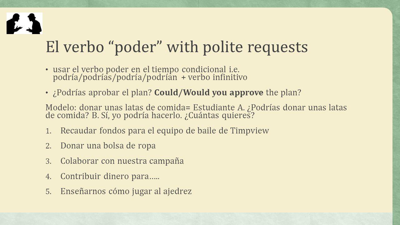 El verbo poder with polite requests usar el verbo poder en el tiempo condicional i.e. podría/podrías/podría/podrían + verbo infinitivo ¿Podrías aproba