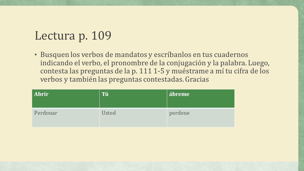 Lectura p. 109 Busquen los verbos de mandatos y escríbanlos en tus cuadernos indicando el verbo, el pronombre de la conjugación y la palabra. Luego, c