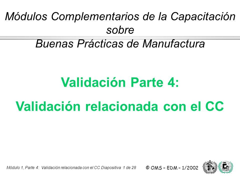 Módulo 1, Parte 4: Validación relacionada con el CC Diapositiva 1 de 28 © OMS – EDM – 1/2002 Validación Parte 4: Validación relacionada con el CC Módu