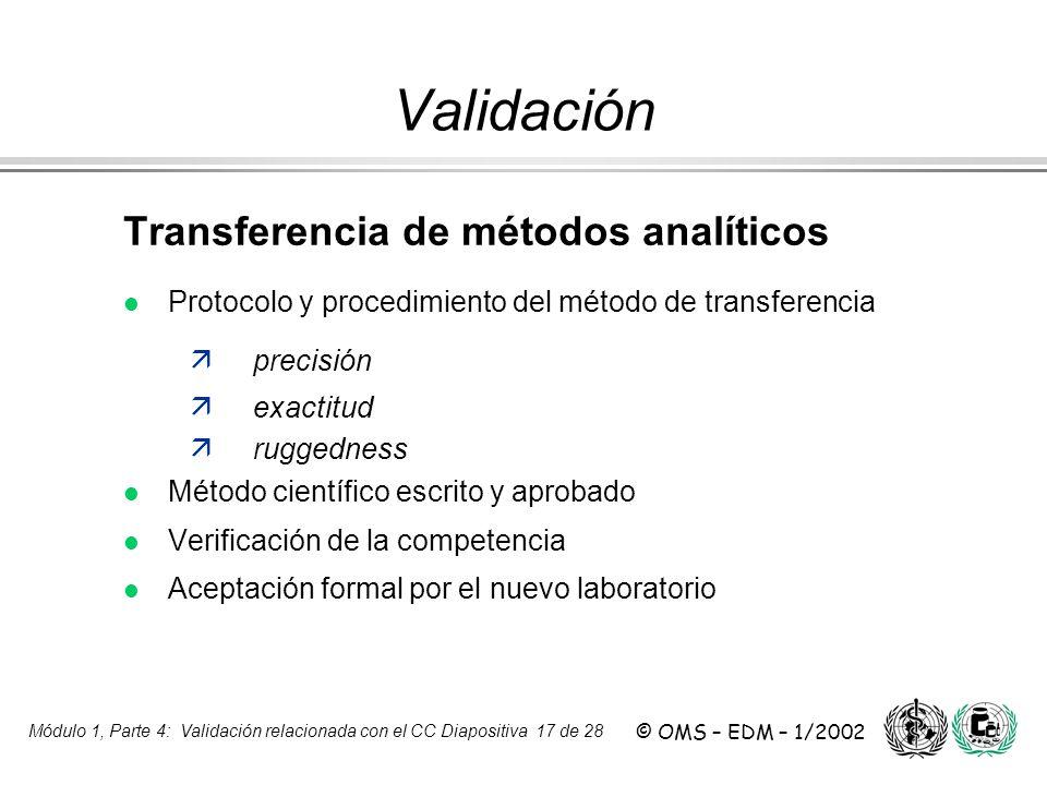Módulo 1, Parte 4: Validación relacionada con el CC Diapositiva 17 de 28 © OMS – EDM – 1/2002 Transferencia de métodos analíticos l Protocolo y proced