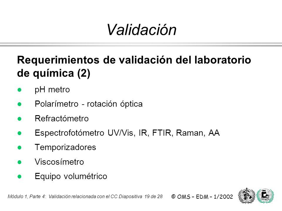 Módulo 1, Parte 4: Validación relacionada con el CC Diapositiva 19 de 28 © OMS – EDM – 1/2002 Requerimientos de validación del laboratorio de química