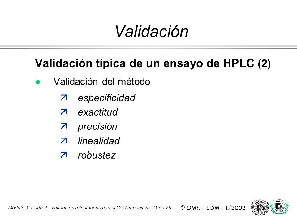 Módulo 1, Parte 4: Validación relacionada con el CC Diapositiva 21 de 28 © OMS – EDM – 1/2002 Validación Validación típica de un ensayo de HPLC (2) l