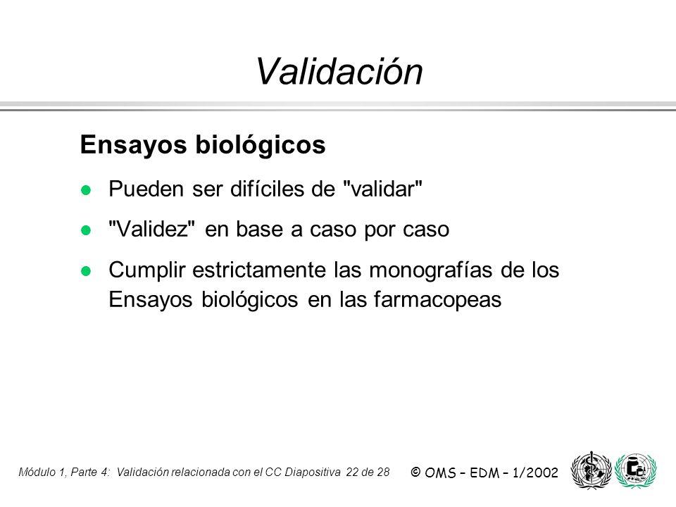 Módulo 1, Parte 4: Validación relacionada con el CC Diapositiva 22 de 28 © OMS – EDM – 1/2002 Ensayos biológicos l Pueden ser difíciles de