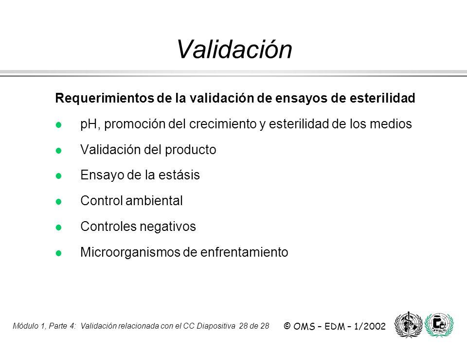 Módulo 1, Parte 4: Validación relacionada con el CC Diapositiva 28 de 28 © OMS – EDM – 1/2002 Requerimientos de la validación de ensayos de esterilida