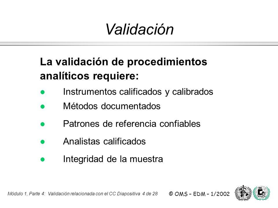 Módulo 1, Parte 4: Validación relacionada con el CC Diapositiva 4 de 28 © OMS – EDM – 1/2002 La validación de procedimientos analíticos requiere: l l