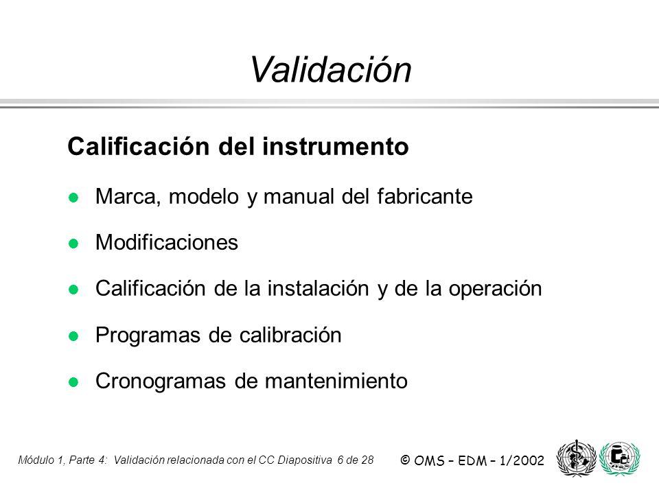 Módulo 1, Parte 4: Validación relacionada con el CC Diapositiva 6 de 28 © OMS – EDM – 1/2002 Calificación del instrumento l l Marca, modelo y manual d