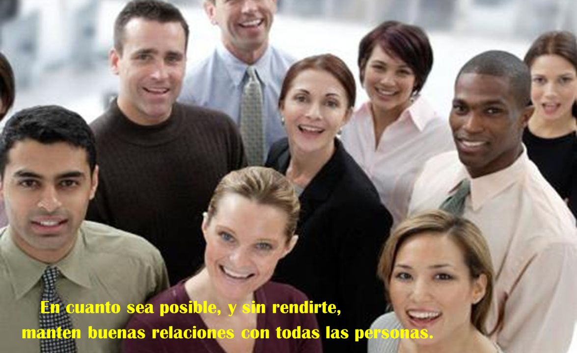 En cuanto sea posible, y sin rendirte, manten buenas relaciones con todas las personas.