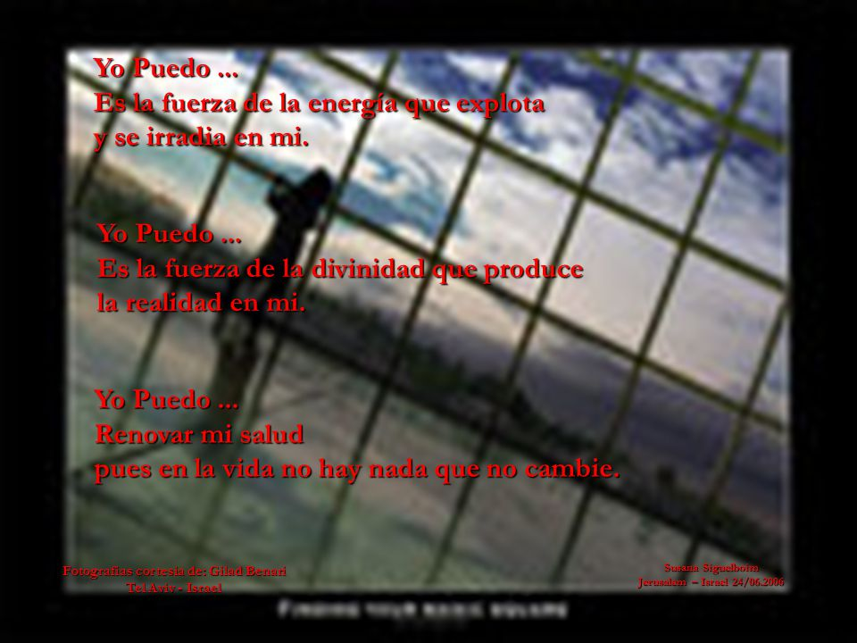 Susana Siguelboim Jerusalem – Israel 24/06.2006 Aunque yo sea un vencido, envejecido tempranamente subo, sigo y rejuvenezco, Yo Puedo...