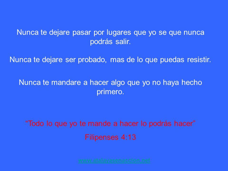 www.atalayasenaccion.net Nunca te dejare pasar por lugares que yo se que nunca podrás salir. Nunca te dejare ser probado, mas de lo que puedas resisti